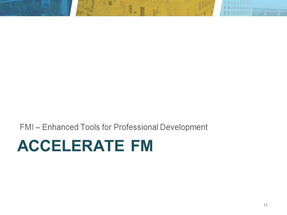 ACCELERATE FM FMI – Enhanced Tools for Professional Development 11