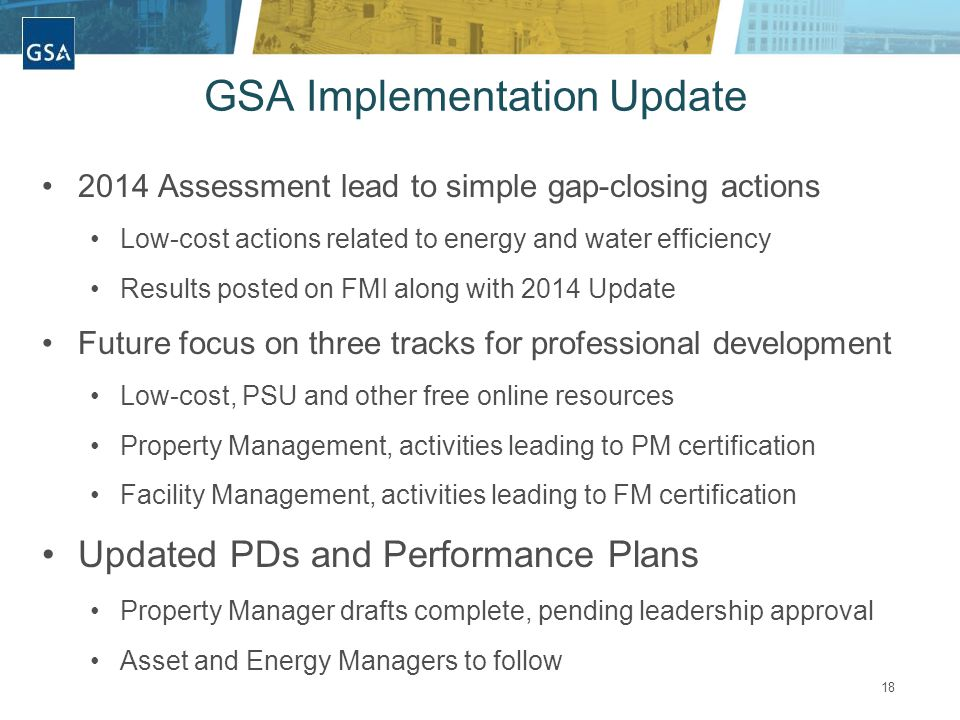 18 GSA Implementation Update 2014 Assessment lead to simple gap-closing actions Low-cost actions related to energy and water efficiency Results posted on FMI along with 2014 Update Future focus on three tracks for professional development Low-cost, PSU and other free online resources Property Management, activities leading to PM certification Facility Management, activities leading to FM certification Updated PDs and Performance Plans Property Manager drafts complete, pending leadership approval Asset and Energy Managers to follow