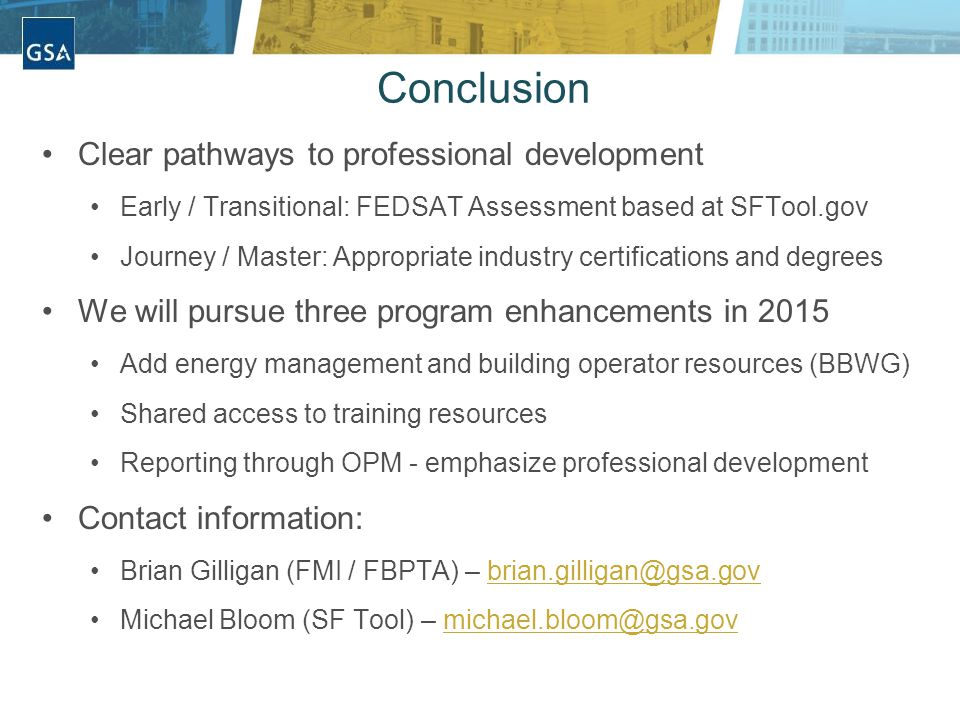 Conclusion Clear pathways to professional development Early / Transitional: FEDSAT Assessment based at SFTool.gov Journey / Master: Appropriate industry certifications and degrees We will pursue three program enhancements in 2015 Add energy management and building operator resources (BBWG) Shared access to training resources Reporting through OPM - emphasize professional development Contact information: Brian Gilligan (FMI / FBPTA) – brian.gilligan@gsa.govbrian.gilligan@gsa.gov Michael Bloom (SF Tool) – michael.bloom@gsa.govmichael.bloom@gsa.gov