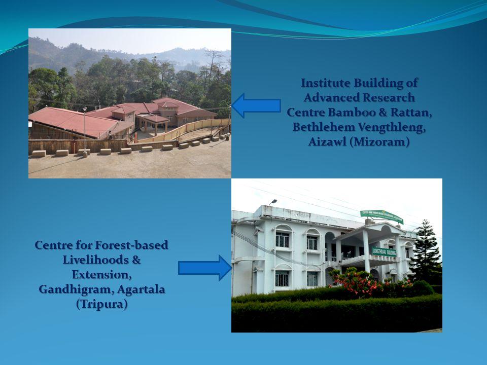 Institute Building of Advanced Research Centre Bamboo & Rattan, Bethlehem Vengthleng, Aizawl (Mizoram) Centre for Forest-based Livelihoods & Extension, Gandhigram, Agartala (Tripura)