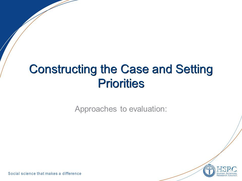 Social science that makes a difference Constructing the Case and Setting Priorities Approaches to evaluation:
