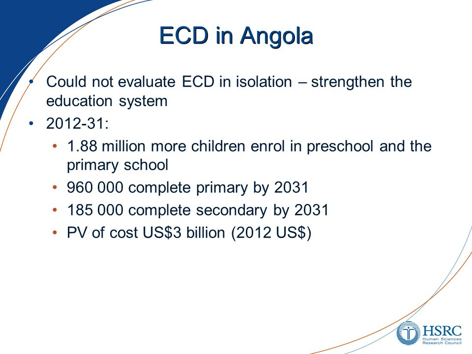 ECD in Angola Could not evaluate ECD in isolation – strengthen the education system 2012-31: 1.88 million more children enrol in preschool and the primary school 960 000 complete primary by 2031 185 000 complete secondary by 2031 PV of cost US$3 billion (2012 US$)