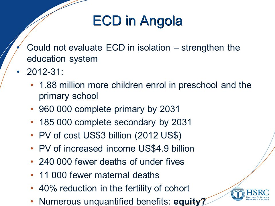 ECD in Angola Could not evaluate ECD in isolation – strengthen the education system 2012-31: 1.88 million more children enrol in preschool and the primary school 960 000 complete primary by 2031 185 000 complete secondary by 2031 PV of cost US$3 billion (2012 US$) PV of increased income US$4.9 billion 240 000 fewer deaths of under fives 11 000 fewer maternal deaths 40% reduction in the fertility of cohort Numerous unquantified benefits: equity