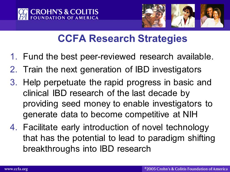CCFA Research Strategies 1.Fund the best peer-reviewed research available. 2.Train the next generation of IBD investigators 3.Help perpetuate the rapi