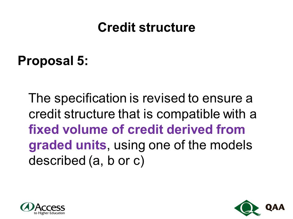Credit structure Proposal 5: The specification is revised to ensure a credit structure that is compatible with a fixed volume of credit derived from graded units, using one of the models described (a, b or c)