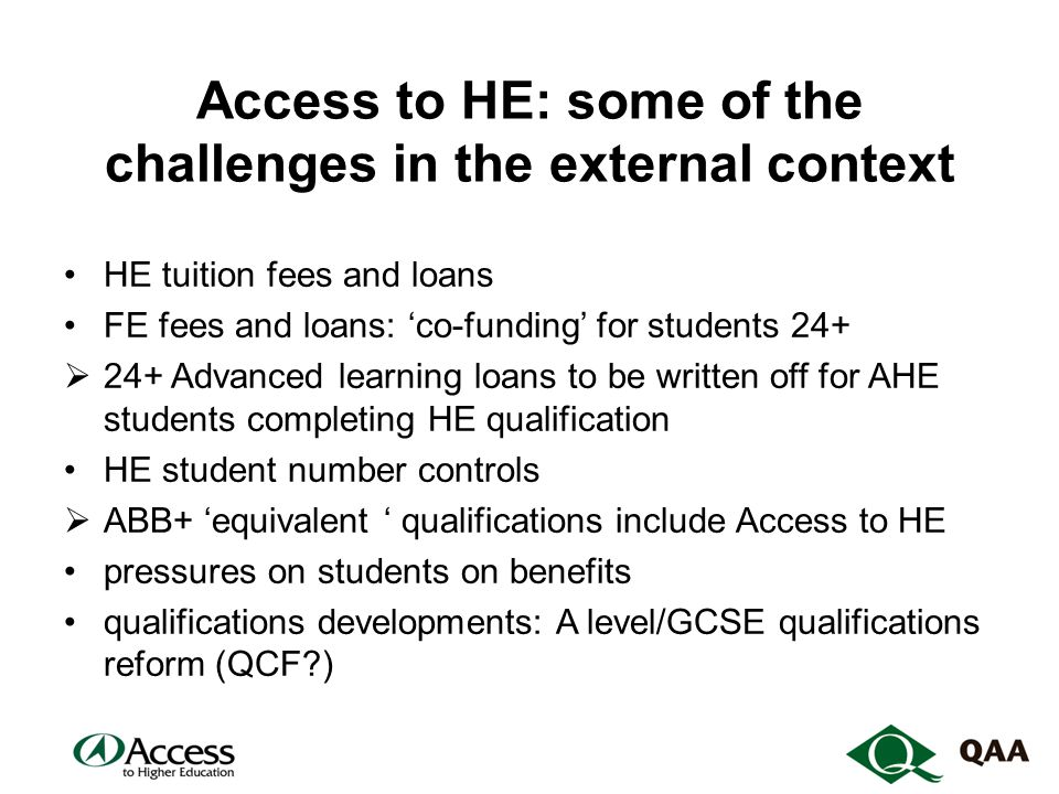 Access to HE: some of the challenges in the external context HE tuition fees and loans FE fees and loans: 'co-funding' for students 24+  24+ Advanced learning loans to be written off for AHE students completing HE qualification HE student number controls  ABB+ 'equivalent ' qualifications include Access to HE pressures on students on benefits qualifications developments: A level/GCSE qualifications reform (QCF )