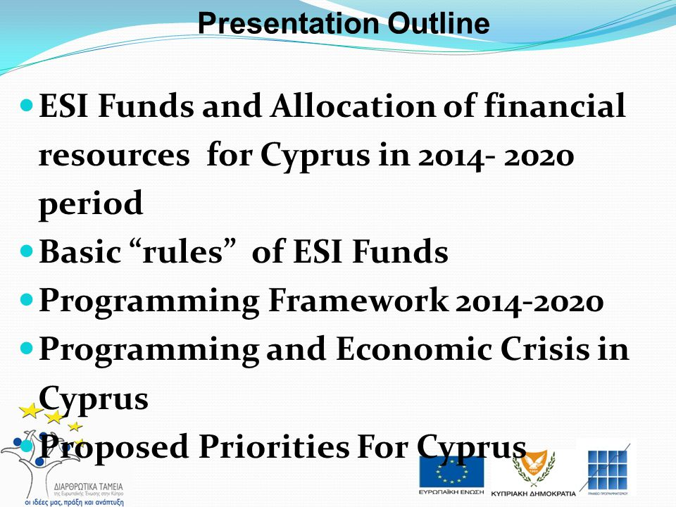 "Presentation Outline ESI Funds and Allocation of financial resources for Cyprus in 2014- 2020 period Basic ""rules"" of ESI Funds Programming Framework"