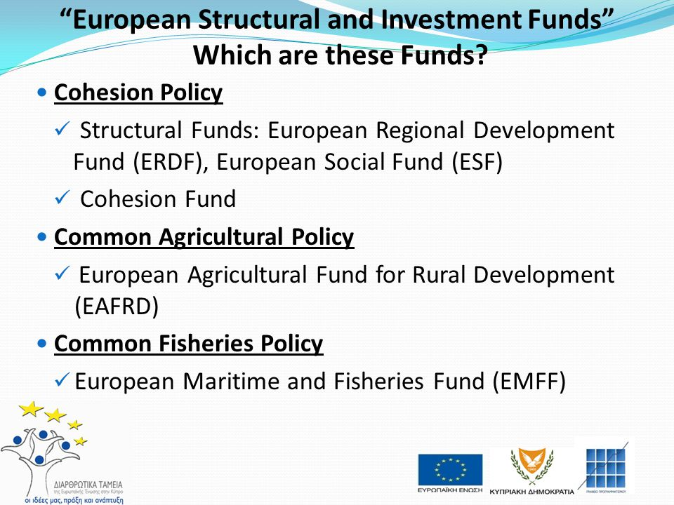 """European Structural and Investment Funds"" Which are these Funds? Cohesion Policy Structural Funds: European Regional Development Fund (ERDF), Europea"