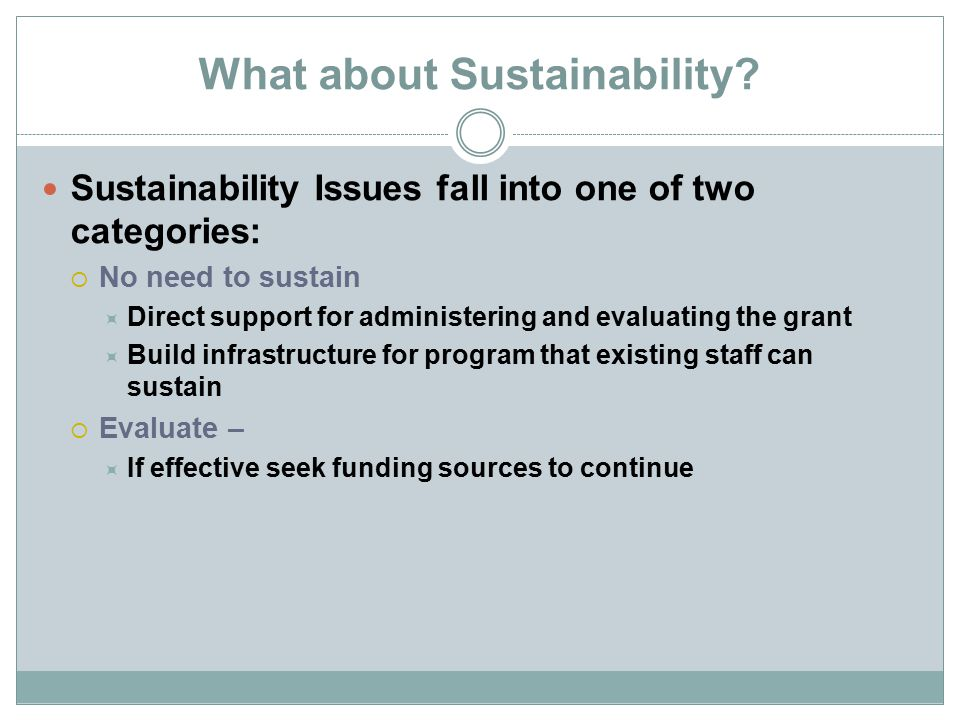 What about Sustainability? Sustainability Issues fall into one of two categories:  No need to sustain  Direct support for administering and evaluati