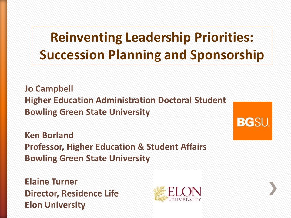 Reinventing Leadership Priorities: Succession Planning and Sponsorship Jo Campbell Higher Education Administration Doctoral Student Bowling Green State University Ken Borland Professor, Higher Education & Student Affairs Bowling Green State University Elaine Turner Director, Residence Life Elon University