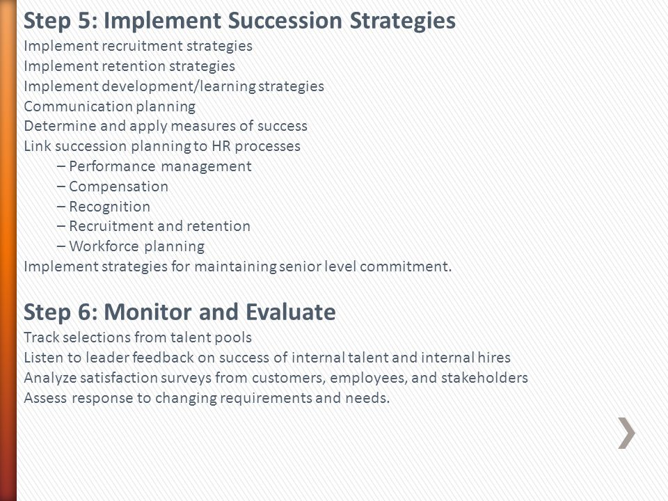 Step 5: Implement Succession Strategies Implement recruitment strategies Implement retention strategies Implement development/learning strategies Communication planning Determine and apply measures of success Link succession planning to HR processes – Performance management – Compensation – Recognition – Recruitment and retention – Workforce planning Implement strategies for maintaining senior level commitment.