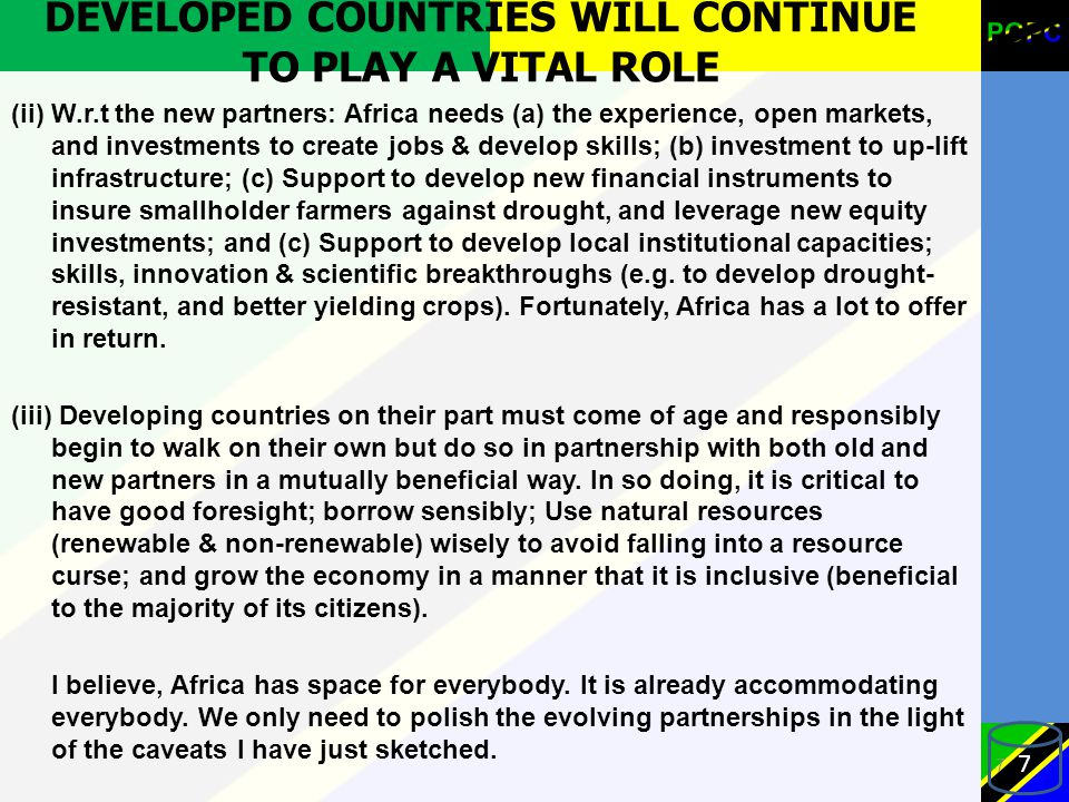 DEVELOPED COUNTRIES WILL CONTINUE TO PLAY A VITAL ROLE (ii) W.r.t the new partners: Africa needs (a) the experience, open markets, and investments to create jobs & develop skills; (b) investment to up-lift infrastructure; (c) Support to develop new financial instruments to insure smallholder farmers against drought, and leverage new equity investments; and (c) Support to develop local institutional capacities; skills, innovation & scientific breakthroughs (e.g.