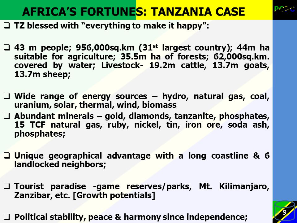 AFRICA'S FORTUNES: TANZANIA CASE  TZ blessed with everything to make it happy :  43 m people; 956,000sq.km (31 st largest country); 44m ha suitable for agriculture; 35.5m ha of forests; 62,000sq.km.