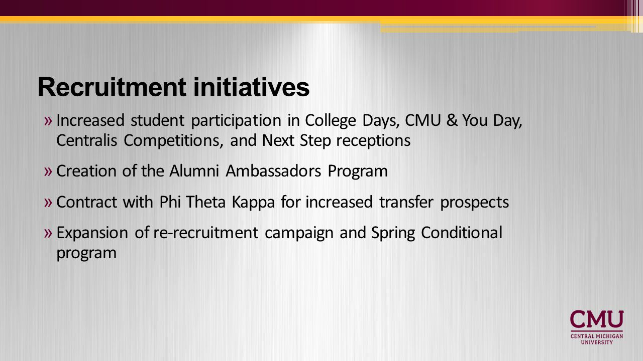 Recruitment initiatives »Increased student participation in College Days, CMU & You Day, Centralis Competitions, and Next Step receptions »Creation of the Alumni Ambassadors Program »Contract with Phi Theta Kappa for increased transfer prospects »Expansion of re-recruitment campaign and Spring Conditional program