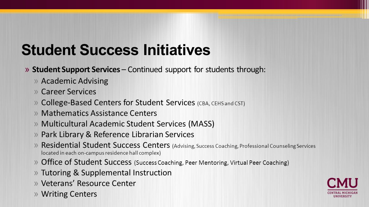 Student Success Initiatives »Student Support Services – Continued support for students through: »Academic Advising »Career Services »College-Based Centers for Student Services (CBA, CEHS and CST) »Mathematics Assistance Centers »Multicultural Academic Student Services (MASS) »Park Library & Reference Librarian Services »Residential Student Success Centers (Advising, Success Coaching, Professional Counseling Services located in each on-campus residence hall complex) »Office of Student Success (Success Coaching, Peer Mentoring, Virtual Peer Coaching) »Tutoring & Supplemental Instruction »Veterans' Resource Center »Writing Centers