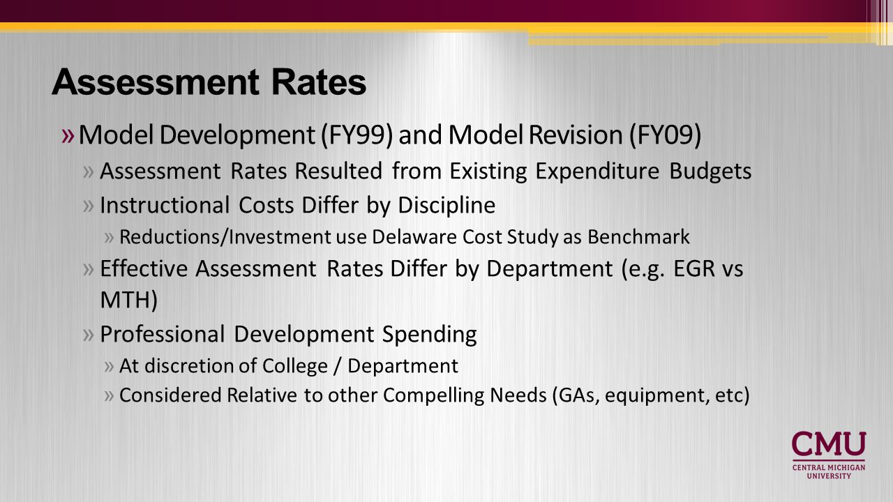 »Model Development (FY99) and Model Revision (FY09) »Assessment Rates Resulted from Existing Expenditure Budgets »Instructional Costs Differ by Discipline »Reductions/Investment use Delaware Cost Study as Benchmark »Effective Assessment Rates Differ by Department (e.g.