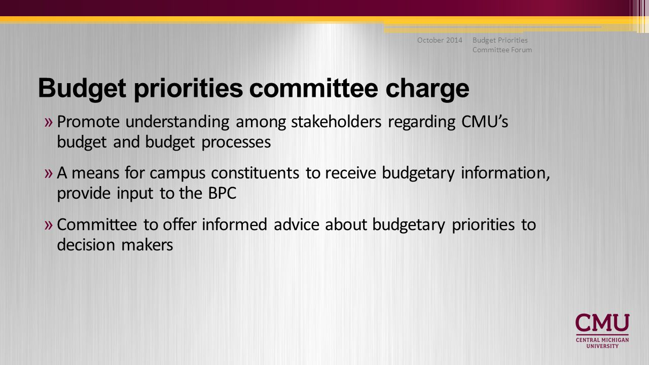 Budget Priorities Committee Forum October 2014 »Promote understanding among stakeholders regarding CMU's budget and budget processes »A means for campus constituents to receive budgetary information, provide input to the BPC »Committee to offer informed advice about budgetary priorities to decision makers Budget priorities committee charge