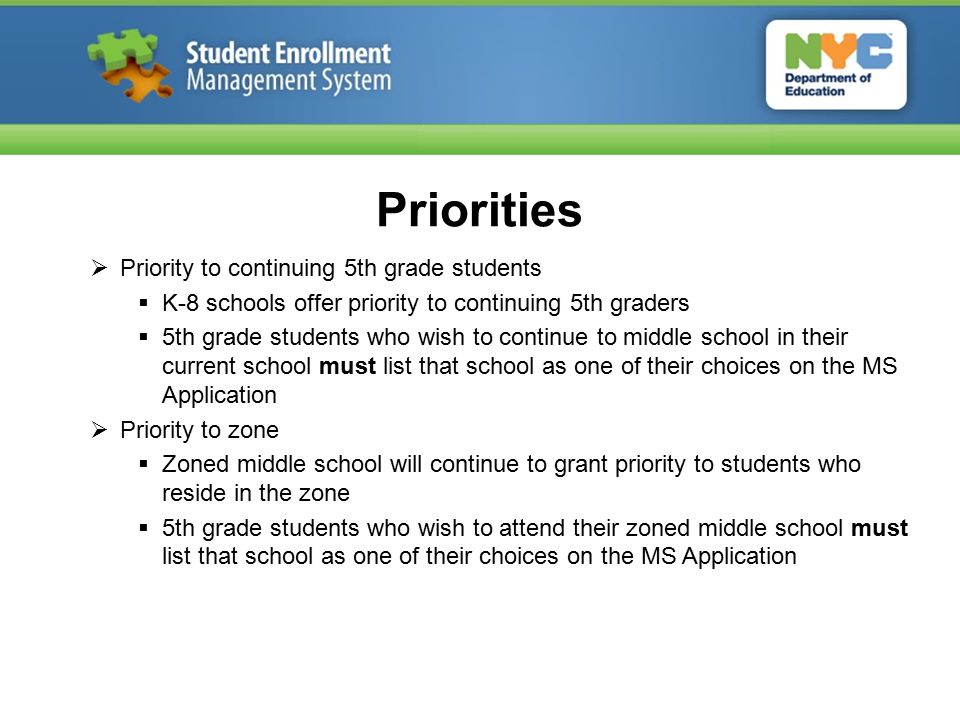 Priorities  Priority to continuing 5th grade students  K-8 schools offer priority to continuing 5th graders  5th grade students who wish to continue to middle school in their current school must list that school as one of their choices on the MS Application  Priority to zone  Zoned middle school will continue to grant priority to students who reside in the zone  5th grade students who wish to attend their zoned middle school must list that school as one of their choices on the MS Application