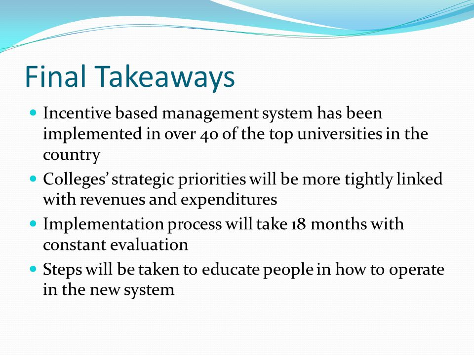 Final Takeaways Incentive based management system has been implemented in over 40 of the top universities in the country Colleges' strategic priorities will be more tightly linked with revenues and expenditures Implementation process will take 18 months with constant evaluation Steps will be taken to educate people in how to operate in the new system