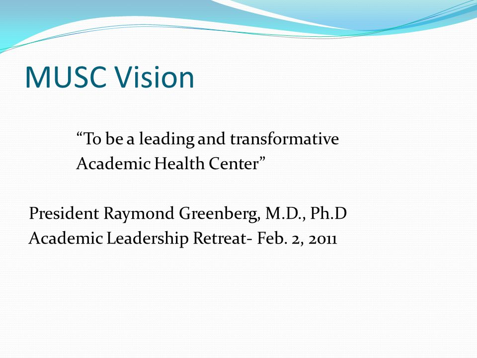 MUSC Vision To be a leading and transformative Academic Health Center President Raymond Greenberg, M.D., Ph.D Academic Leadership Retreat- Feb.
