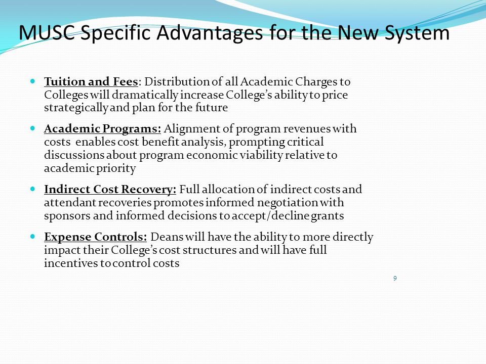 MUSC Specific Advantages for the New System Tuition and Fees: Distribution of all Academic Charges to Colleges will dramatically increase College's ability to price strategically and plan for the future Academic Programs: Alignment of program revenues with costs enables cost benefit analysis, prompting critical discussions about program economic viability relative to academic priority Indirect Cost Recovery: Full allocation of indirect costs and attendant recoveries promotes informed negotiation with sponsors and informed decisions to accept/decline grants Expense Controls: Deans will have the ability to more directly impact their College's cost structures and will have full incentives to control costs 9
