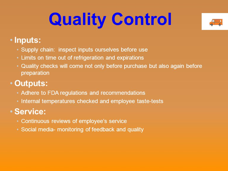 Quality Control Inputs: Supply chain: inspect inputs ourselves before use Limits on time out of refrigeration and expirations Quality checks will come not only before purchase but also again before preparation Outputs: Adhere to FDA regulations and recommendations Internal temperatures checked and employee taste-tests Service: Continuous reviews of employee's service Social media- monitoring of feedback and quality