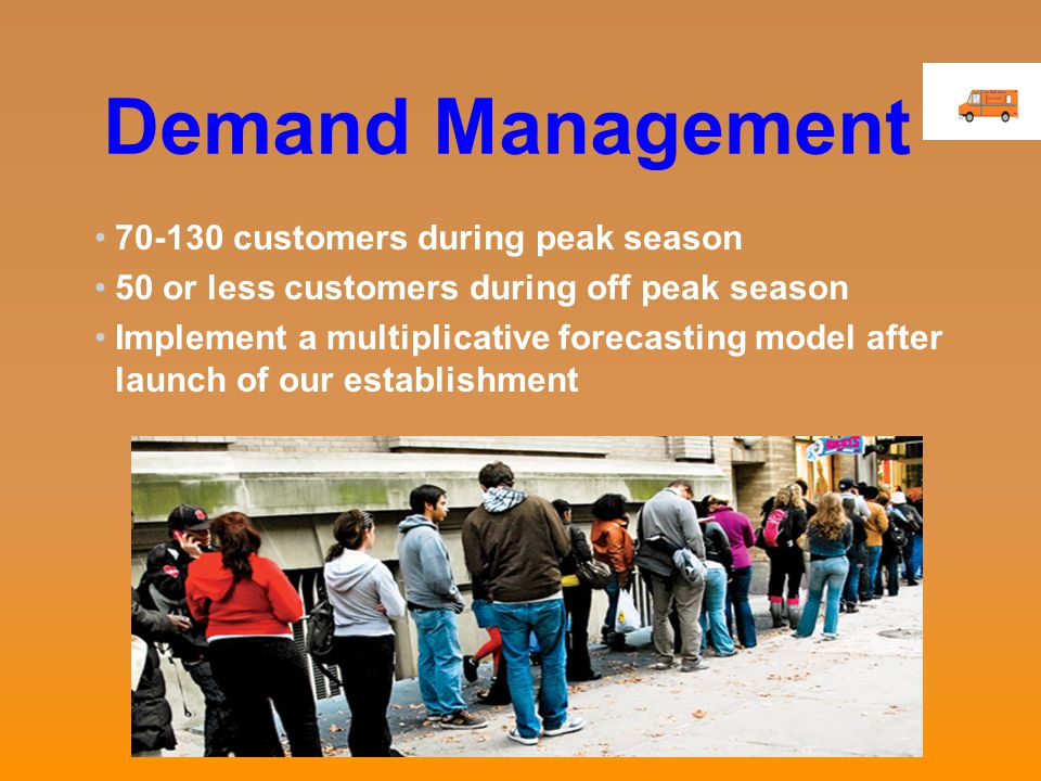 Demand Management 70-130 customers during peak season 50 or less customers during off peak season Implement a multiplicative forecasting model after launch of our establishment