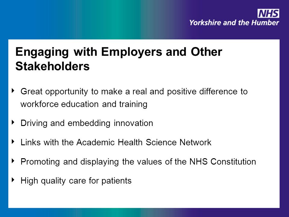 Engaging with Employers and Other Stakeholders ‣ Great opportunity to make a real and positive difference to workforce education and training ‣ Driving and embedding innovation ‣ Links with the Academic Health Science Network ‣ Promoting and displaying the values of the NHS Constitution ‣ High quality care for patients