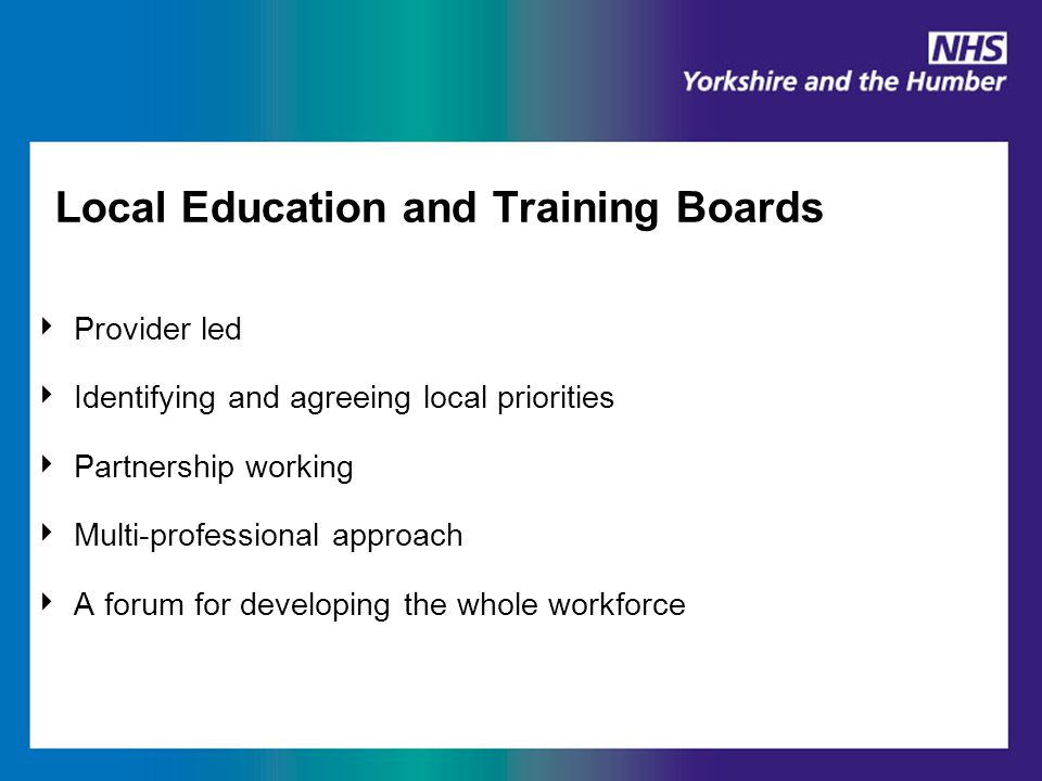 Local Education and Training Boards ‣ Provider led ‣ Identifying and agreeing local priorities ‣ Partnership working ‣ Multi-professional approach ‣ A forum for developing the whole workforce