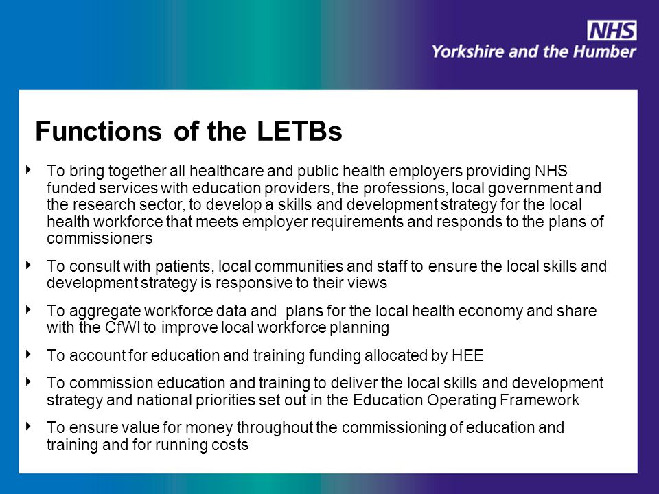 Functions of the LETBs (continued) ‣ To secure the quality of education and training programmes in accordance with the requirements of professional regulators and the Education Outcomes Framework ‣ To take a multi-professional approach in planning and developing the healthcare and public health workforce and in commissioning education and training ‣ To support access to Continuing Professional Development and employer led systems for the whole health and public health workforce ‣ To work in partnership with Universities, clinical academics, other education providers and those investing in research and innovation ‣ To work with local authorities and health and well-being Boards in taking a joined up approach across the local health, public health and social care workforce ‣ To work with HEE to develop national strategy and priorities