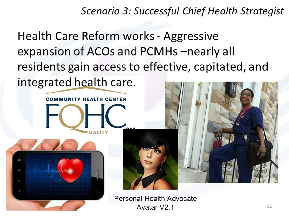 Health Care Reform works - Aggressive expansion of ACOs and PCMHs –nearly all residents gain access to effective, capitated, and integrated health care.