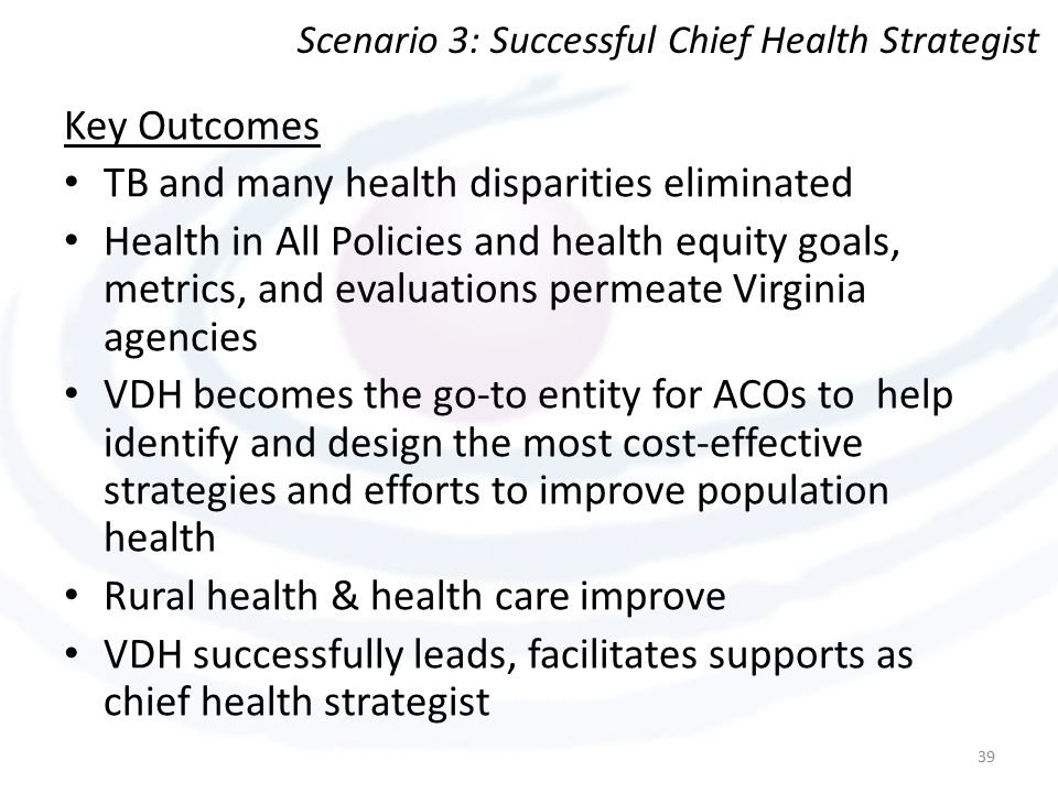Key Outcomes TB and many health disparities eliminated Health in All Policies and health equity goals, metrics, and evaluations permeate Virginia agencies VDH becomes the go-to entity for ACOs to help identify and design the most cost-effective strategies and efforts to improve population health Rural health & health care improve VDH successfully leads, facilitates supports as chief health strategist 39 Scenario 3: Successful Chief Health Strategist