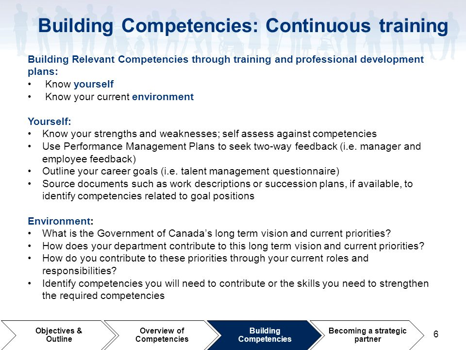 6 Building Relevant Competencies through training and professional development plans: Know yourself Know your current environment Yourself: Know your strengths and weaknesses; self assess against competencies Use Performance Management Plans to seek two-way feedback (i.e.
