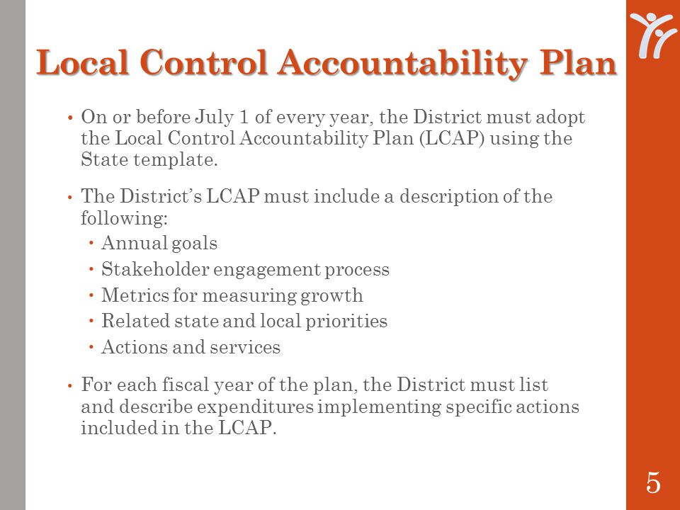 Local Control Accountability Plan On or before July 1 of every year, the District must adopt the Local Control Accountability Plan (LCAP) using the State template.