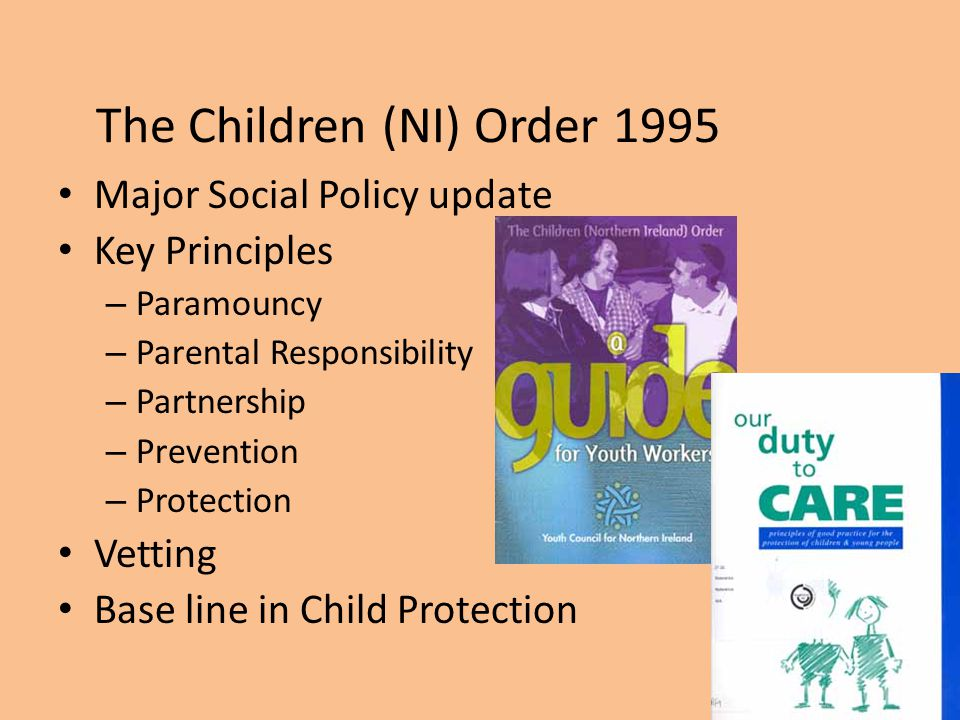 The Children (NI) Order 1995 Major Social Policy update Key Principles – Paramouncy – Parental Responsibility – Partnership – Prevention – Protection