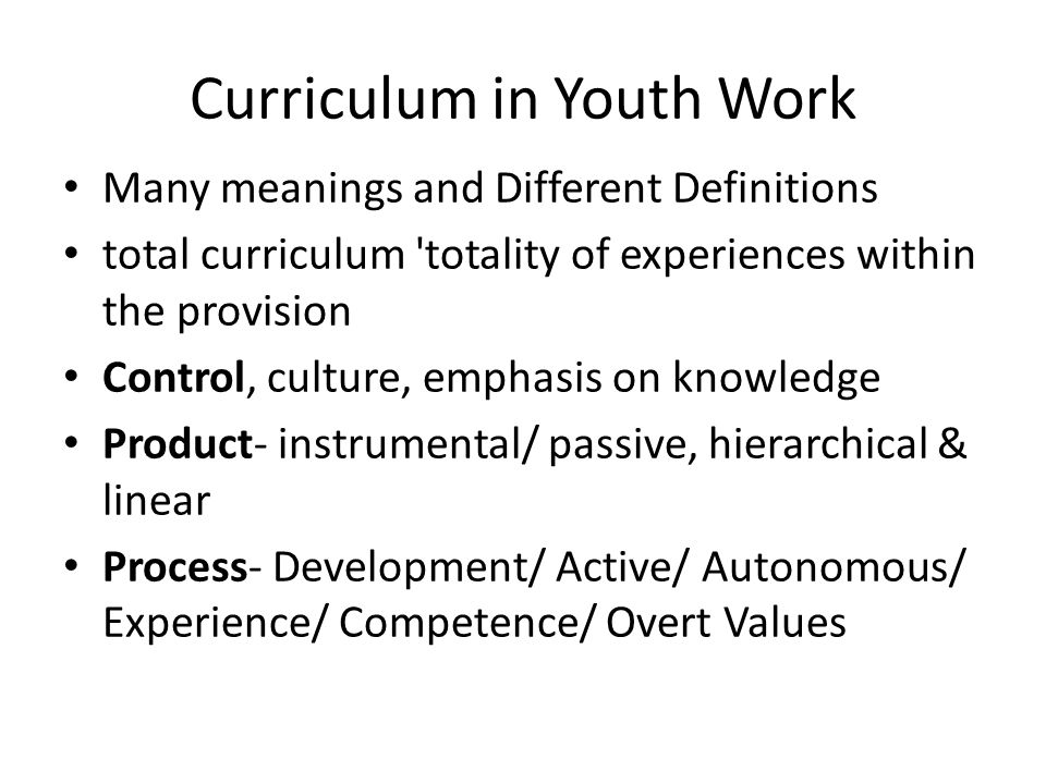 Curriculum in Youth Work Many meanings and Different Definitions total curriculum 'totality of experiences within the provision Control, culture, emph