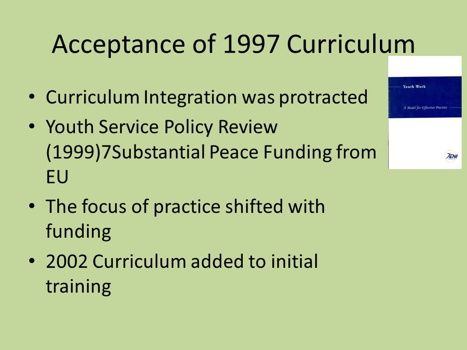 Acceptance of 1997 Curriculum Curriculum Integration was protracted Youth Service Policy Review (1999)7Substantial Peace Funding from EU The focus of
