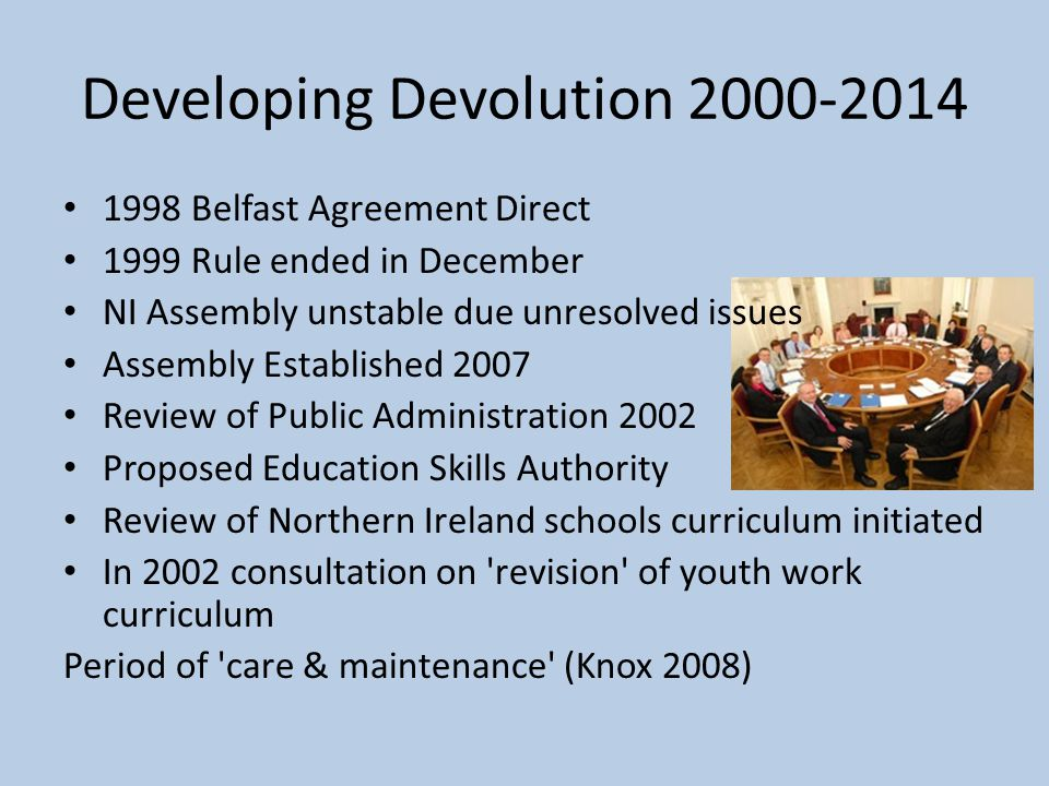 Developing Devolution 2000-2014 1998 Belfast Agreement Direct 1999 Rule ended in December NI Assembly unstable due unresolved issues Assembly Establis