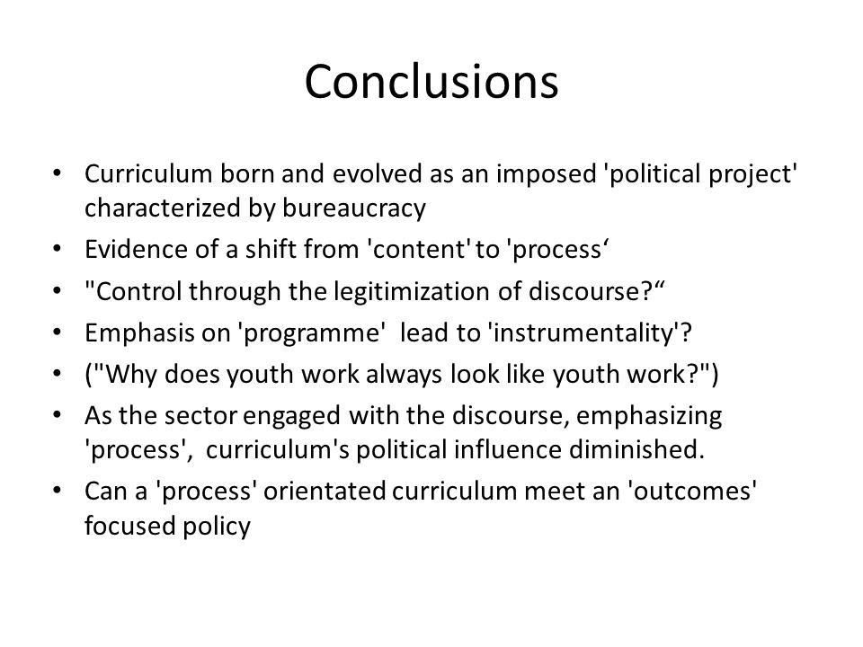 Conclusions Curriculum born and evolved as an imposed 'political project' characterized by bureaucracy Evidence of a shift from 'content' to 'process'