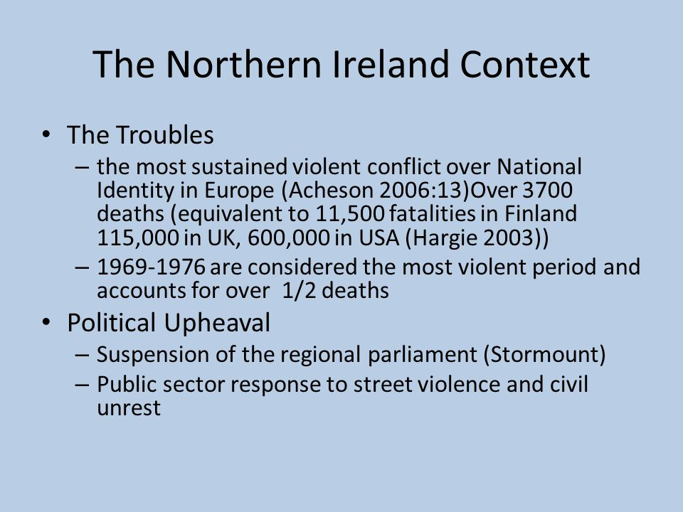 The Northern Ireland Context The Troubles – the most sustained violent conflict over National Identity in Europe (Acheson 2006:13)Over 3700 deaths (eq