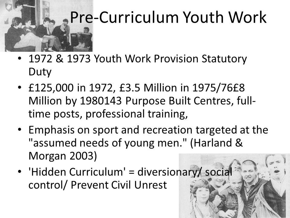 A Model for Effective Practice clarified and simplified language focused on an articulation of youth work purpose, rather than youth services attempted to remove prescription Orientated the curriculum towards process' such statements enabled curriculum debate to the muted and in fact passed over in Northern Ireland (Harland et al 2005)