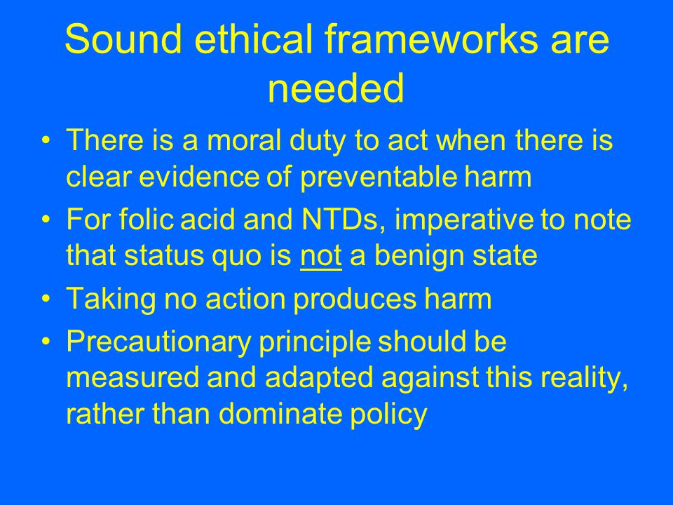 Sound ethical frameworks are needed There is a moral duty to act when there is clear evidence of preventable harm For folic acid and NTDs, imperative to note that status quo is not a benign state Taking no action produces harm Precautionary principle should be measured and adapted against this reality, rather than dominate policy