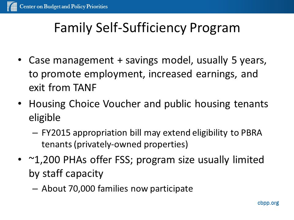 Center on Budget and Policy Priorities cbpp.org Family Self-Sufficiency Program Case management + savings model, usually 5 years, to promote employmen