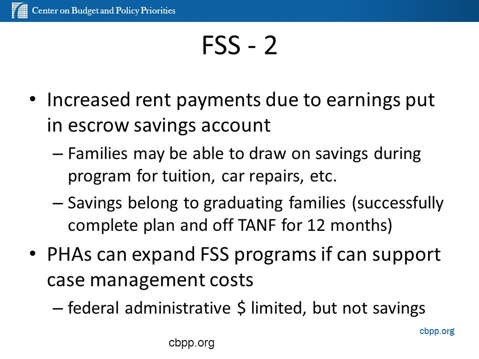 Center on Budget and Policy Priorities cbpp.org FSS - 2 Increased rent payments due to earnings put in escrow savings account – Families may be able t