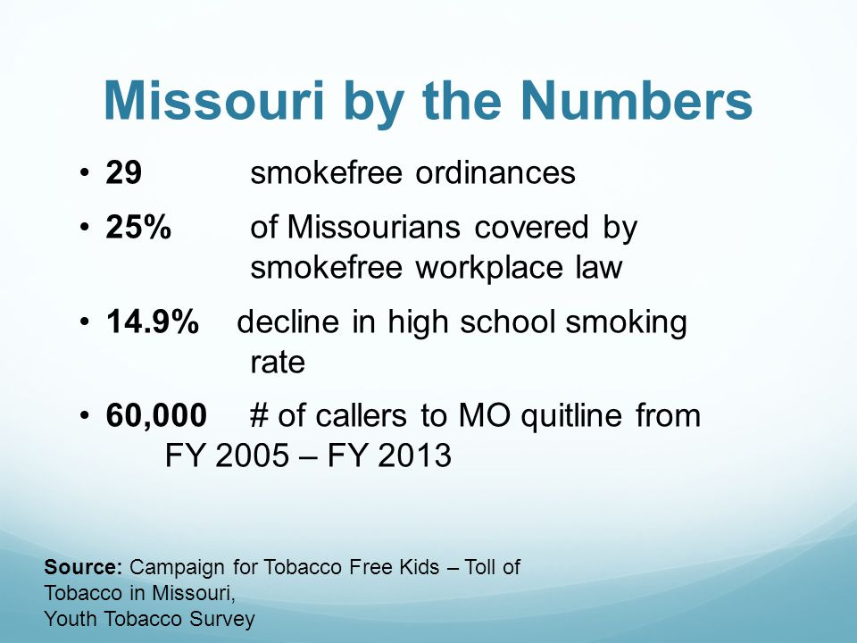 Missouri by the Numbers 29 smokefree ordinances 25% of Missourians covered by smokefree workplace law 14.9% decline in high school smoking rate 60,000# of callers to MO quitline from FY 2005 – FY 2013 Source: Campaign for Tobacco Free Kids – Toll of Tobacco in Missouri, Youth Tobacco Survey