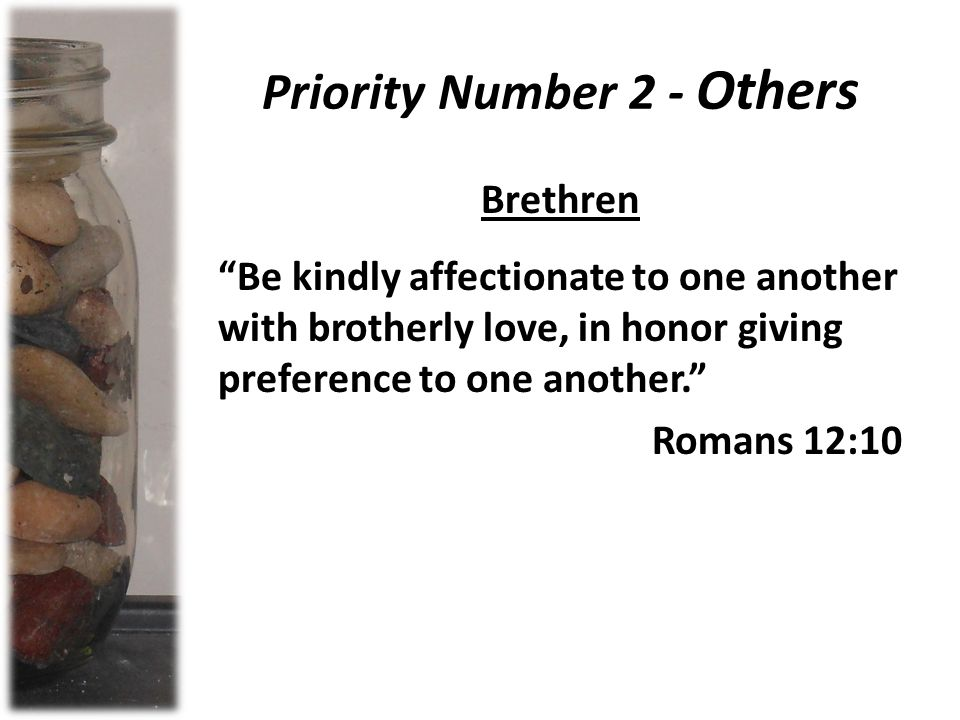 Priority Number 2 - Others Brethren Be kindly affectionate to one another with brotherly love, in honor giving preference to one another. Romans 12:10