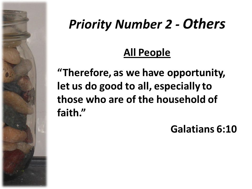 Priority Number 2 - Others All People Therefore, as we have opportunity, let us do good to all, especially to those who are of the household of faith. Galatians 6:10