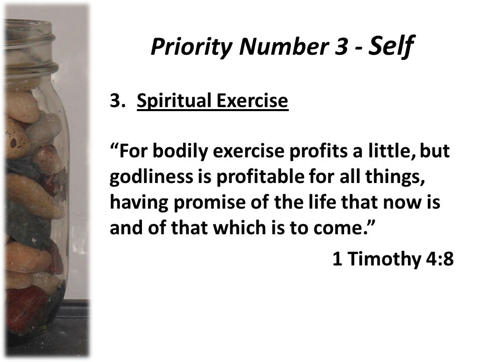 Priority Number 3 - Self 3.Spiritual Exercise For bodily exercise profits a little, but godliness is profitable for all things, having promise of the life that now is and of that which is to come. 1 Timothy 4:8
