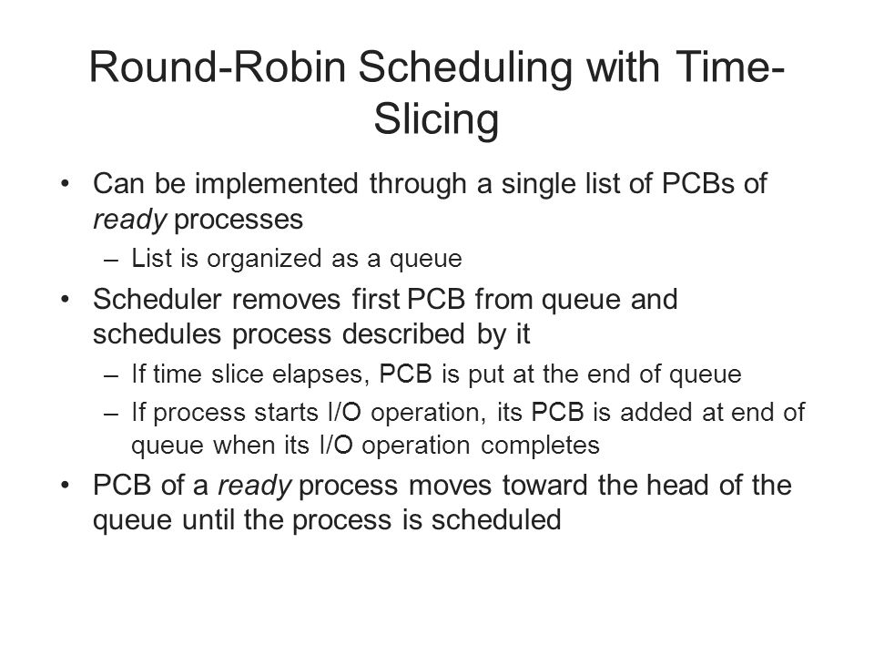 Round-Robin Scheduling with Time- Slicing Can be implemented through a single list of PCBs of ready processes –List is organized as a queue Scheduler