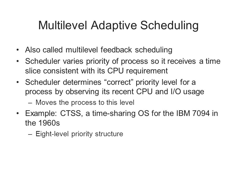 Multilevel Adaptive Scheduling Also called multilevel feedback scheduling Scheduler varies priority of process so it receives a time slice consistent